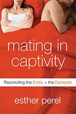 Mating In Captivity: Reconciling the Erotic and the Domestic by Esther Perel